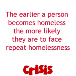 Crisis slogan - the earlier a person becomes homeless the more likely they are to face repeat homelessness